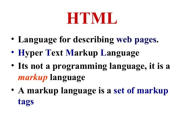 HTML • Language for describing web pages. • Hyper Text Markup Language • Its not a programming language, it is a markup la...