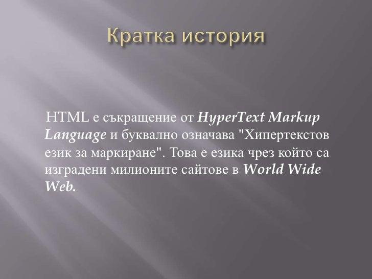 """Кратка история<br />HTML е съкращение от HyperTextMarkup Languageи буквално означава """"Хипертекстов език за маркиране"""". Тов..."""