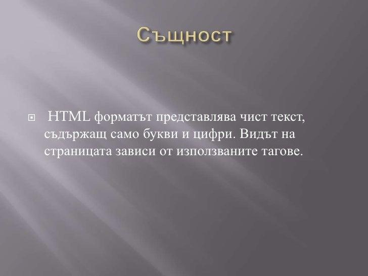 Същност<br />HTML форматът представлява чист текст, съдържащ само букви и цифри. Видът на страницата зависи от използванит...