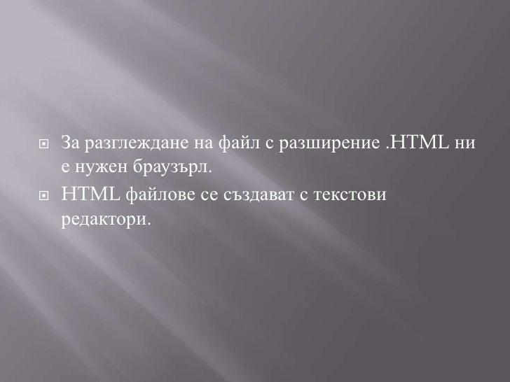 За разглеждане на файл с разширение .HTML ни е нужен браузърл.<br />HTML файлове се създават с текстови редактори.<br />