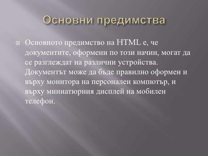 Основни предимства<br />Основното предимство на HTML е, че документите, оформени по този начин, могат да се разглеждат на ...