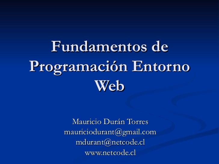 Fundamentos de Programación Entorno Web Mauricio Durán Torres [email_address] [email_address] www.netcode.cl