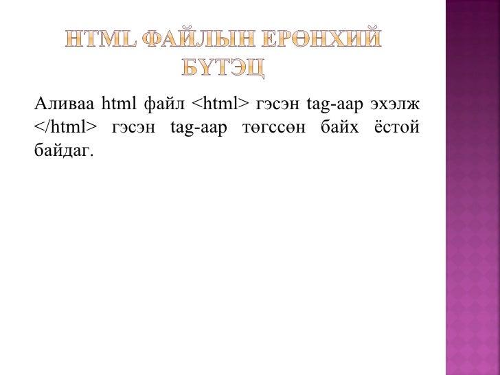HTML баримтыг үүсгэхдээ түүний ерөнхий бүтэц түүнийгүүсгэдэг тагуудын талаар судлах ёстой юм. Энэ тагууд нь дараахбайдлаар...