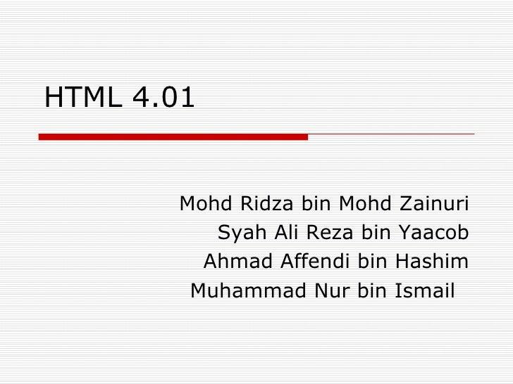 HTML 4.01  Mohd Ridza bin Mohd Zainuri Syah Ali Reza bin Yaacob Ahmad Affendi bin Hashim Muhammad Nur bin Ismail
