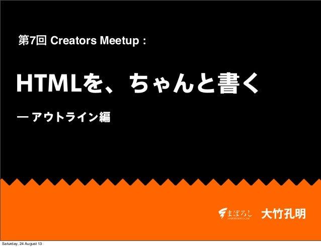大竹孔明 HTMLを、ちゃんと書く 第7回 Creators Meetup : ― アウトライン編 Saturday, 24 August 13