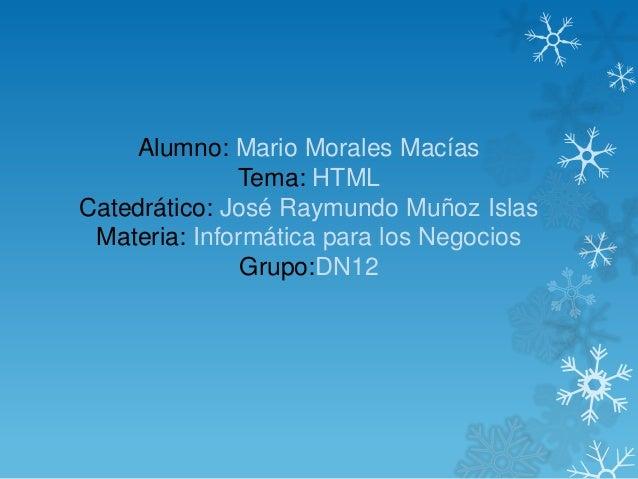 Alumno: Mario Morales Macías Tema: HTML Catedrático: José Raymundo Muñoz Islas Materia: Informática para los Negocios Grup...