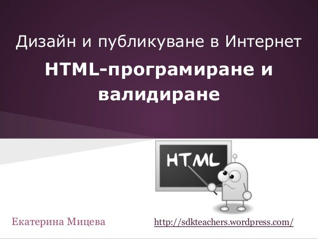 HTML-програмиране и валидиране Дизайн и публикуване в Интернет Екатерина Мицева http://sdkteachers.wordpress.com/