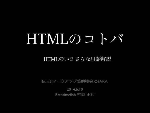 HTMLのコトバ HTMLのいまさらな用語解説 html5jマークアップ部勉強会 OSAKA 2014.6.10 Bathtimefish 村岡 正和