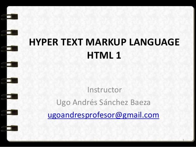 HYPER TEXT MARKUP LANGUAGE  HTML 1  Instructor  Ugo Andrés Sánchez Baeza  ugoandresprofesor@gmail.com  1