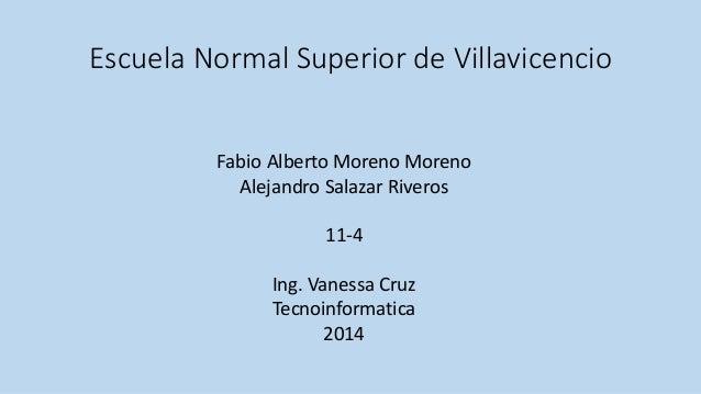 Escuela Normal Superior de Villavicencio  Fabio Alberto Moreno Moreno  Alejandro Salazar Riveros  11-4  Ing. Vanessa Cruz ...