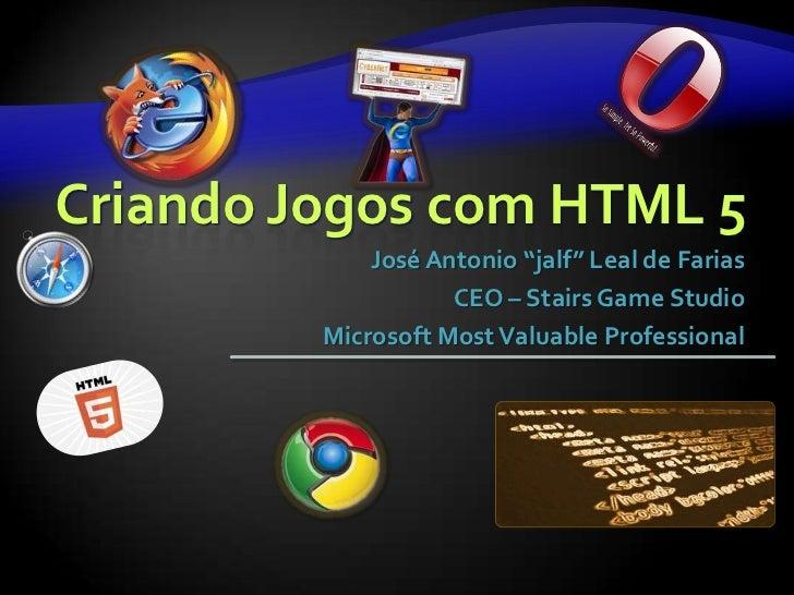 "Criando Jogos com HTML 5             José Antonio ""jalf"" Leal de Farias                    CEO – Stairs Game Studio       ..."