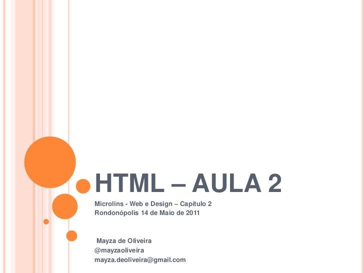 HTML – AULA 2Microlins - Web e Design – Capítulo 2Rondonópolis 14 de Maio de 2011Mayza de Oliveira@mayzaoliveiramayza.deol...
