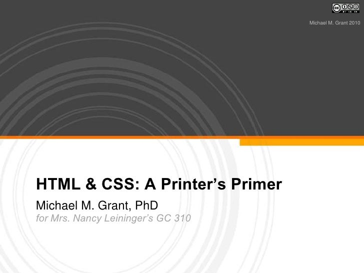 HTML & CSS: A Printer's Primer<br />Michael M. Grant, PhD<br />for Mrs. Nancy Leininger's GC 310<br />Michael M. Grant 201...