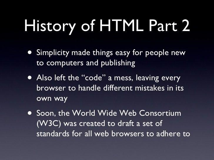History of HTML Part 2 <ul><li>Simplicity made things easy for people new to computers and publishing </li></ul><ul><li>Al...