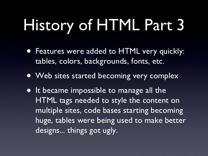 History of HTML Part 3 <ul><li>Features were added to HTML very quickly: tables, colors, backgrounds, fonts, etc. </li></u...