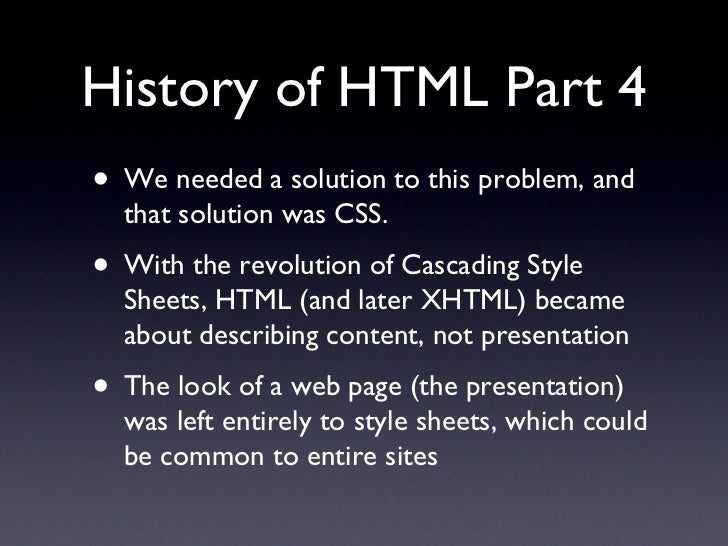 History of HTML Part 4 <ul><li>We needed a solution to this problem, and that solution was CSS. </li></ul><ul><li>With the...