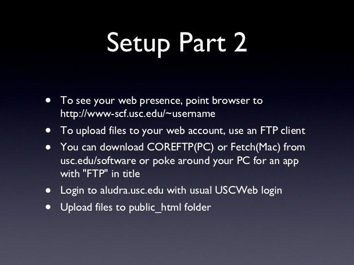 Setup Part 2 <ul><li>To see your web presence, point browser to http://www-scf.usc.edu/~username </li></ul><ul><li>To uplo...