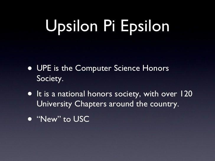 Upsilon Pi Epsilon <ul><li>UPE is the Computer Science Honors Society. </li></ul><ul><li>It is a national honors society, ...