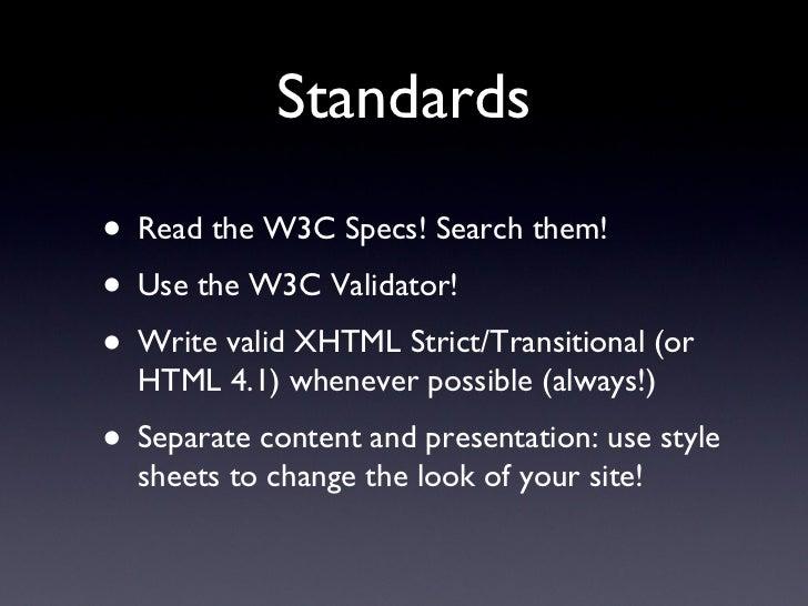 Standards <ul><li>Read the W3C Specs! Search them! </li></ul><ul><li>Use the W3C Validator! </li></ul><ul><li>Write valid ...