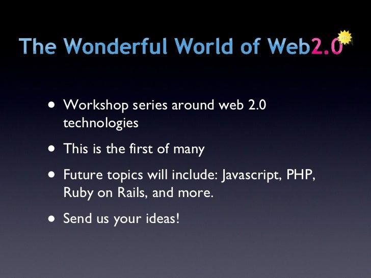 <ul><li>Workshop series around web 2.0 technologies </li></ul><ul><li>This is the first of many </li></ul><ul><li>Future t...
