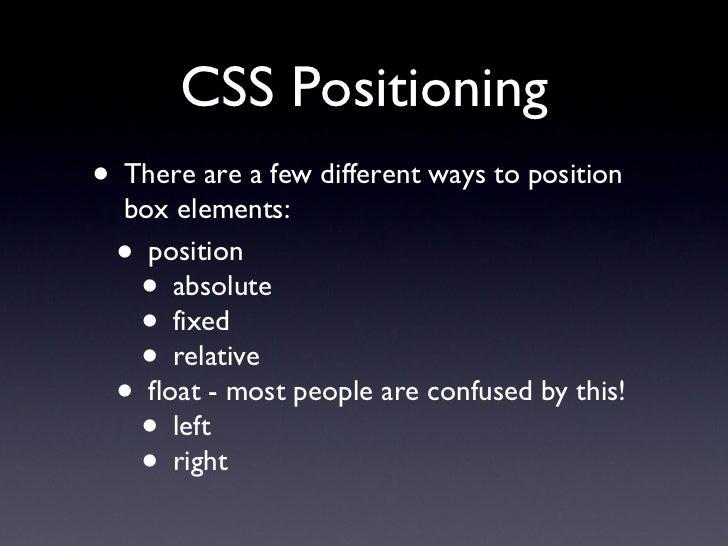 CSS Positioning <ul><li>There are a few different ways to position box elements: </li></ul><ul><ul><li>position </li></ul>...