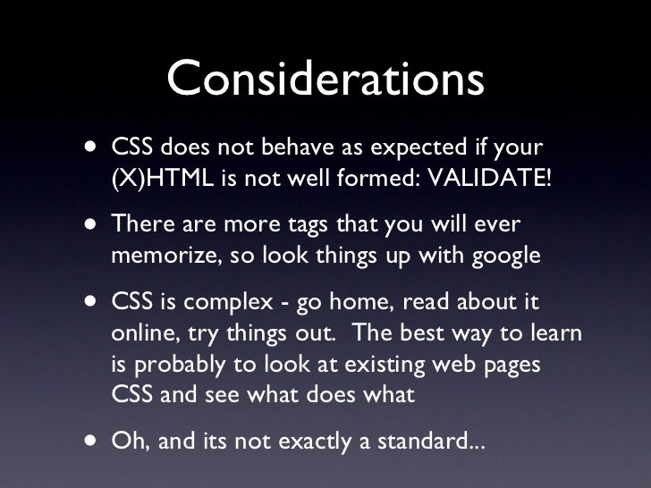 Considerations <ul><li>CSS does not behave as expected if your  (X)HTML is not well formed: VALIDATE! </li></ul><ul><li>Th...