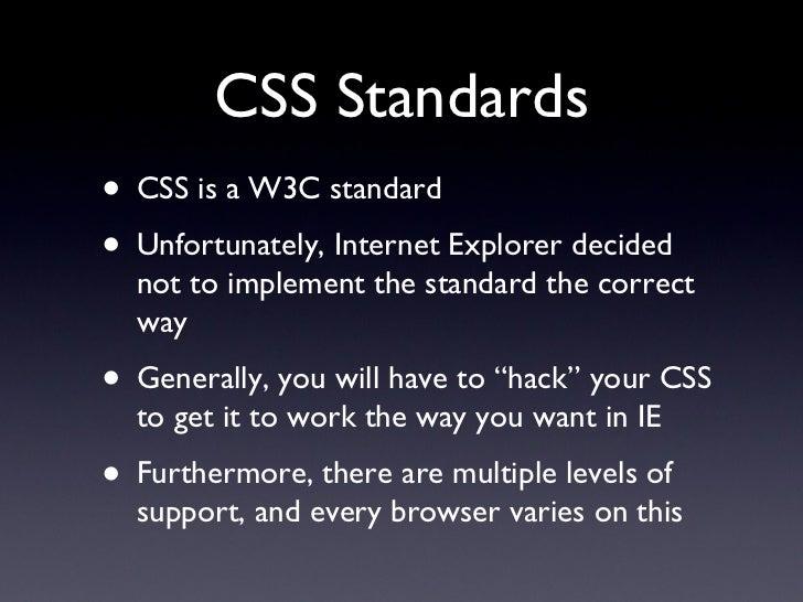 CSS Standards <ul><li>CSS is a W3C standard </li></ul><ul><li>Unfortunately, Internet Explorer decided not to implement th...