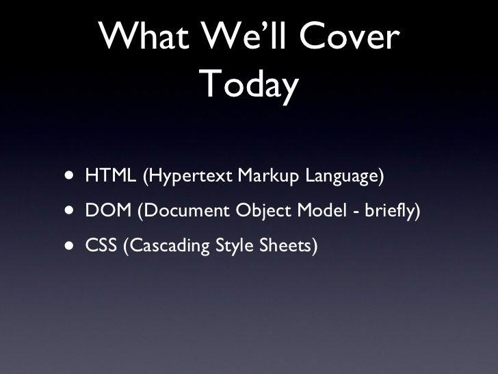 What We'll Cover Today <ul><li>HTML (Hypertext Markup Language) </li></ul><ul><li>DOM (Document Object Model - briefly) </...
