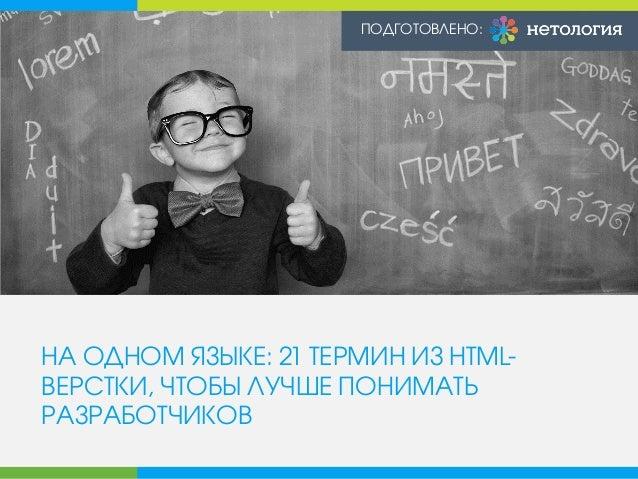 НА ОДНОМ ЯЗЫКЕ: 21 ТЕРМИН ИЗ HTML- ВЕРСТКИ, ЧТОБЫ ЛУЧШЕ ПОНИМАТЬ РАЗРАБОТЧИКОВ ПОДГОТОВЛЕНО: