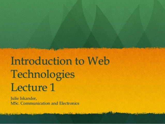 Introduction to Web Technologies Lecture 1 Julie Iskander, MSc. Communication and Electronics