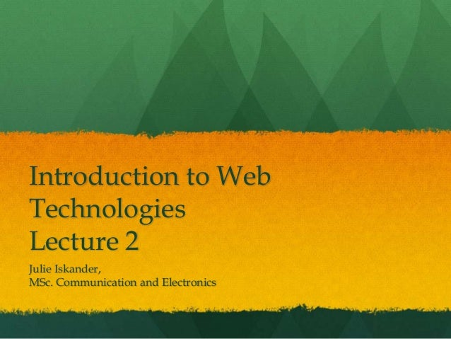 Introduction to Web Technologies Lecture 2 Julie Iskander, MSc. Communication and Electronics