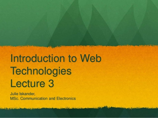 Introduction to Web  Technologies  Lecture 3  Julie Iskander,  MSc. Communication and Electronics