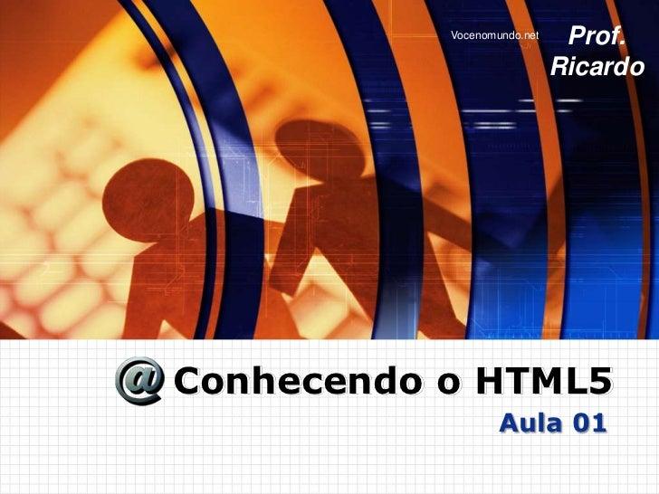 Vocenomundo.net    Prof.                             RicardoConhecendo o HTML5                   Aula 01