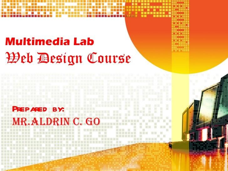 Multimedia Lab Web Design Course Prepared by: Mr.Aldrin C. Go