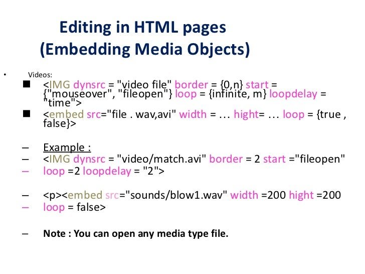 Editing in HTML pages  (Embedding Media Objects) <ul><li>Videos: </li></ul><ul><ul><li>< IMG   dynsrc  = &quot;video file&...