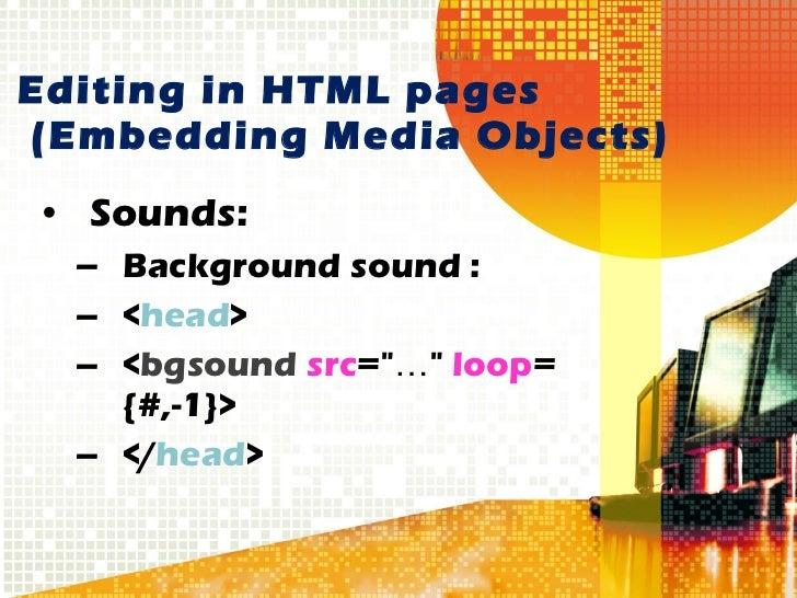 Editing in HTML pages   (Embedding Media Objects) <ul><li>Sounds: </li></ul><ul><ul><li>Background sound :  </li></ul></ul...