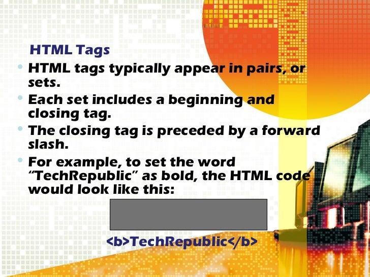 HTML Tags <ul><li>HTML tags typically appear in pairs, or sets. </li></ul><ul><li>Each set includes a beginning and closin...