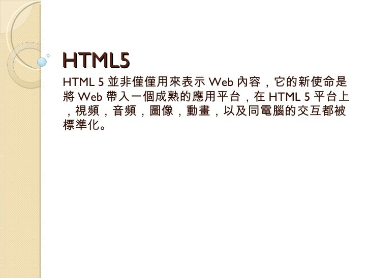 HTML5 HTML 5 並非僅僅用來表示 Web 內容,它的新使命是將 Web 帶入一個成熟的應用平台,在 HTML 5 平台上,視頻,音頻,圖像,動畫,以及同電腦的交互都被標準化。