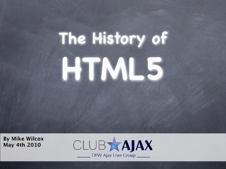 The History of                   HTML5 By Mike Wilcox May 4th 2010