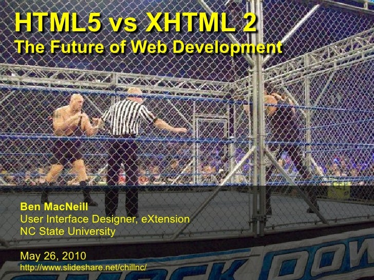 HTML5 vs XHTML 2 The Future of Web Development     Ben MacNeill User Interface Designer, eXtension NC State University  Ma...