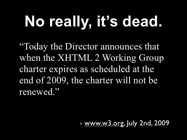 """No really, it's dead. """"Today the Director announces that when the XHTML 2 Working Group charter expires as scheduled at th..."""