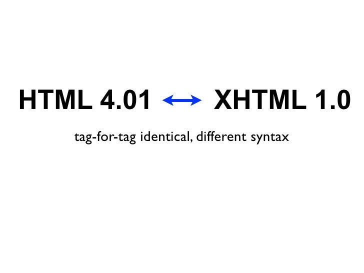 HTML 4.01                   XHTML 1.0    tag-for-tag identical, different syntax