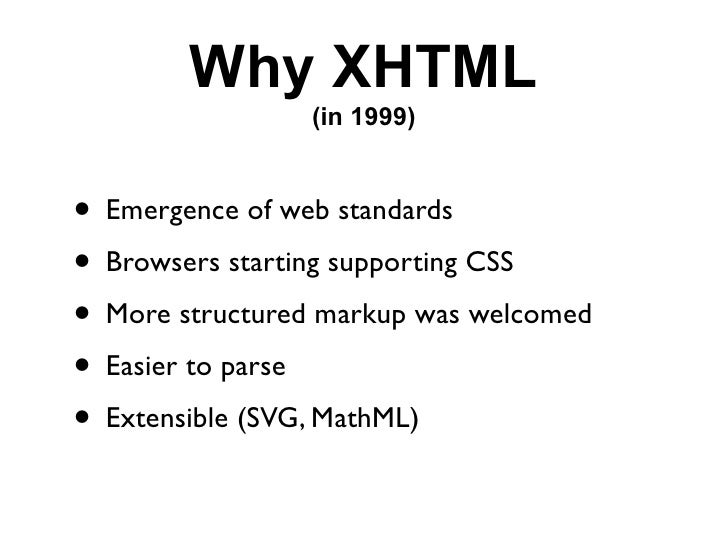 Why XHTML                 (in 1999)   • Emergence of web standards • Browsers starting supporting CSS • More structured ma...