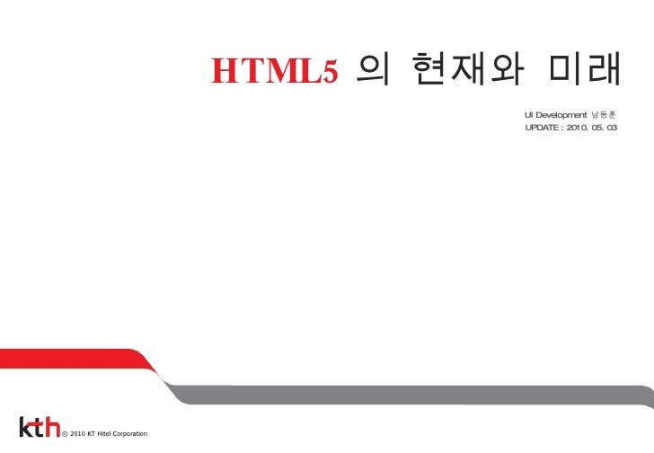 HTML5 의 현재와 미래 UI Development  남동훈 UPDATE : 2010. 05. 03