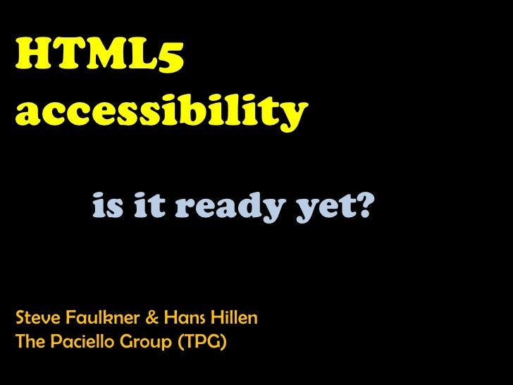 HTML5 accessibility<br />is it ready yet?<br />Steve Faulkner & Hans Hillen <br />The Paciello Group (TPG)<br />