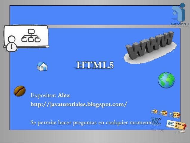 HTML5 Expositor: Alex http://javatutoriales.blogspot.com/ Se permite hacer preguntas en cualquier momento.