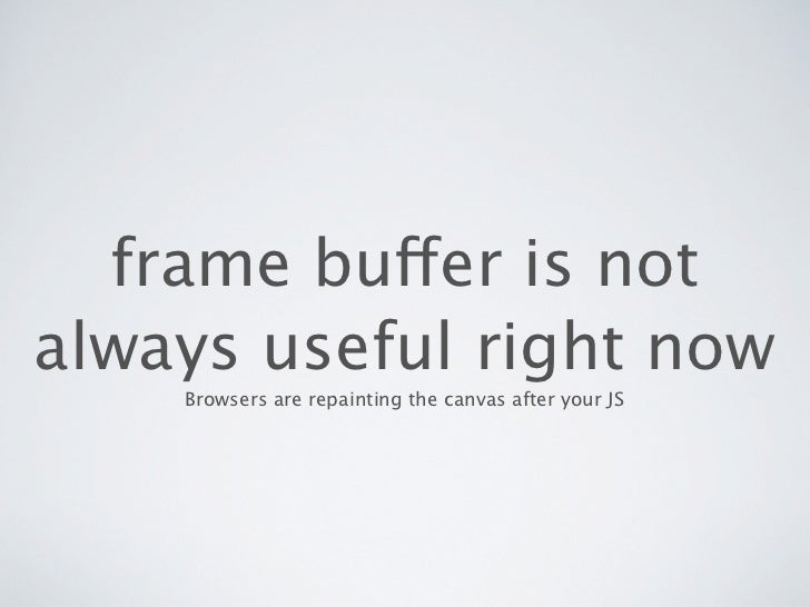 frame buffer is notalways useful right now    Browsers are repainting the canvas after your JS