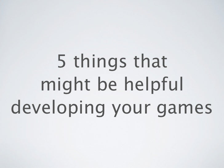 5 things that   might be helpfuldeveloping your games