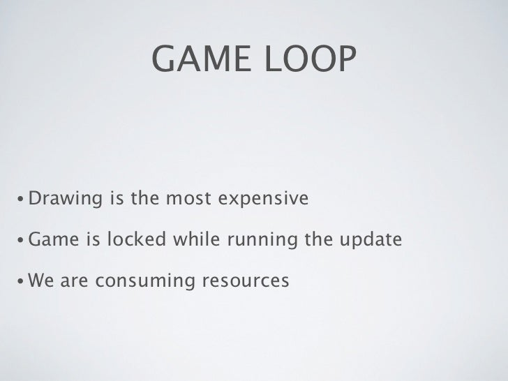 GAME LOOP• Drawing   is the most expensive• Game   is locked while running the update• We   are consuming resources