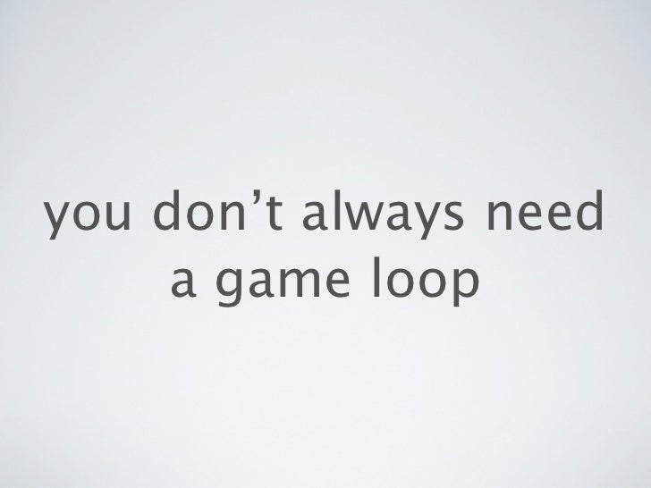you don't always need     a game loop